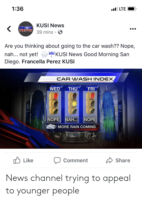 News, Good Morning, and Good: 1:36  LTE  KUSI News  39 mins S  NEWS  Are you thinking about going to the car wash?? Nope,  nah... not yKUSI News Good Morning San  Diego. Francella Perez KUSI  CAR WASH INDEX  WED THU FRI  NORE MAR I NORE  MORE RAIN COMING  ub Like  Comment  Share News channel trying to appeal to younger people