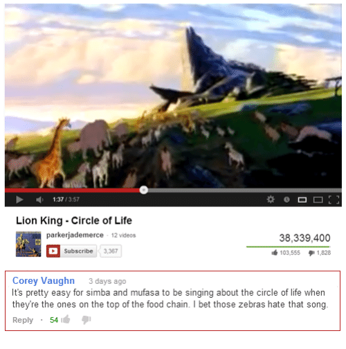 Vaughn: 1:37/3:57  Lion King Circle of Life  parkerjademerce 12 videos  38,339,400  103,555 1,828  Subscribe 3,367  Corey Vaughn 3days ago  It's pretty easy for simba and mufasa to be singing about the circle of life when  they're the ones on the top of the food chain.I bet those zebras hate that song  Reply 54