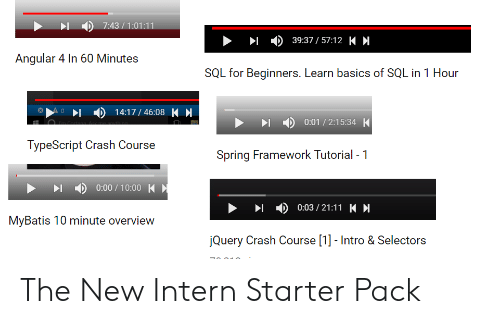 60 minutes: 1 ) 39:37 /57:12 K H  Angular 4 In 60 Minutes  SQL for Beginners. Learn basics of SQL in 1 Hour  14:17/4608  ) 0:01 / 2:15:34 一  TypeScript Crash Course  Spring Framework Tutorial -1  - ) 0:00 / 10:00  ▶  ) 0:03 / 21:11 K H  MyBatis 10 minute overview  Query Crash Course [1]- Intro & Selectors The New Intern Starter Pack