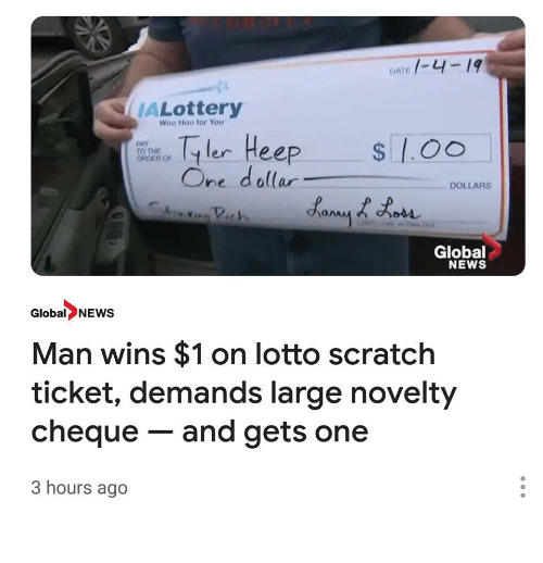 News, Lotto, and Scratch: 1-4-19  ALottery  Woo Hoo for You  er Heep  One dollar  PAY  ORDER OF  DOLLARS  Global  NEWS  Global NEWS  Man wins $1 on lotto scratch  ticket, demands large novelty  cheque - and gets one  3 hours ago