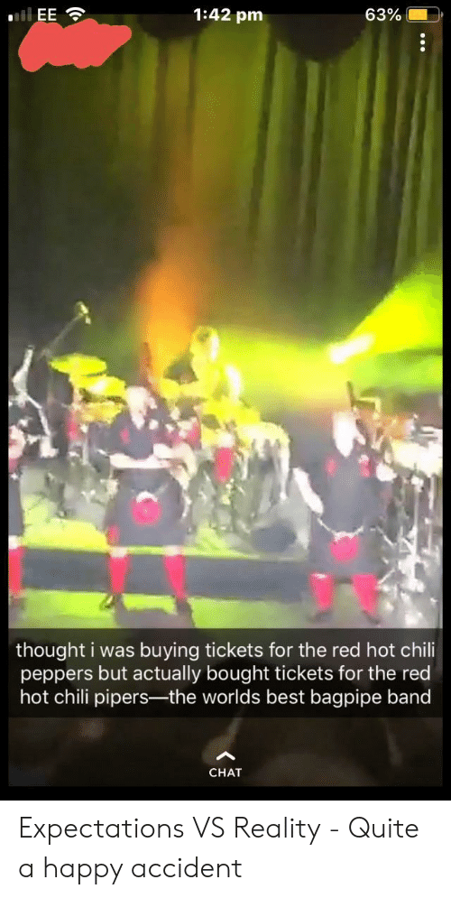 peppers: 1:42 pm  63%.  thought i was buying tickets for the red hot chili  peppers but actually bought tickets for the red  hot chili pipers-the worlds best bagpipe band  CHAT Expectations VS Reality - Quite a happy accident