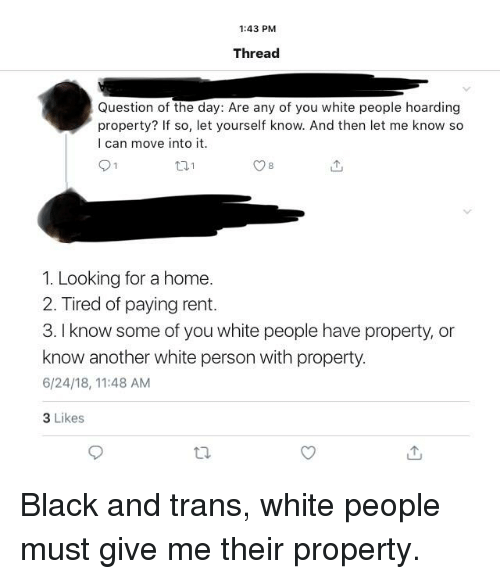 Tumblr, White People, and Black: 1:43 PM  Thread  Question of the day: Are any of you white people hoarding  property? If so, let yourself know. And then let me know so  I can move into it  1. Looking for a home.  2. Tired of paying rent.  3. I know some of you white people have property, or  know another white person with property.  6/24/18, 11:48 AM  3 Likes