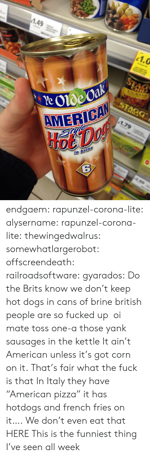 """oi mate: 1.49  as  1.0  STAC  CHI  CLASS  Pe Olde Oak  AMERICAN  HoeDof  STAGG  1.79  in brine  2.00 endgaem:  rapunzel-corona-lite:  alysername:  rapunzel-corona-lite:  thewingedwalrus:  somewhatlargerobot:  offscreendeath:  railroadsoftware:  gyarados:  Do the Brits know we don't keep hot dogs in cans of brine  british people are so fucked up  oi mate toss one-a those yank sausages in the kettle   It ain't American unless it's got corn on it.  That's fair  what the fuck is that  In Italy they have """"American pizza"""" it has hotdogs and french fries on it….  We don't even eat that HERE  This is the funniest thing I've seen all week"""
