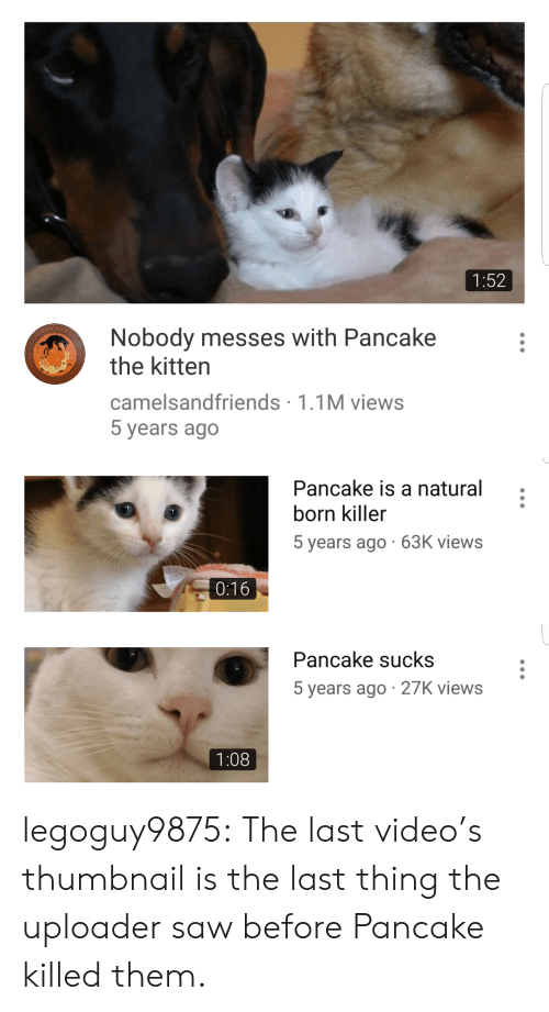Saw, Target, and Tumblr: 1:52  Nobody messes with Pancake  the kitten  camelsandfriends 1.1M views  5 years ago   Pancake is a natural  born killer  5 years ago 63K views  0:16   Pancake sucks  5 years ago 27K views  1:08 legoguy9875: The last video's thumbnail is the last thing the uploader saw before Pancake killed them.