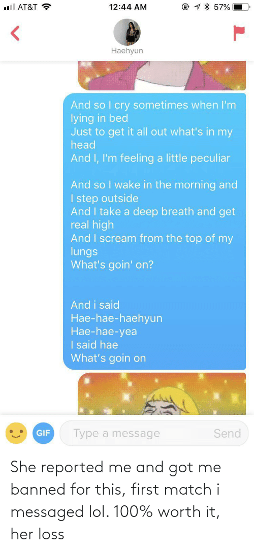 Match: @ 1 * 57%  l AT&T ?  12:44 AM  Haehyun  And so I cry sometimes when I'm  lying in bed  Just to get it all out what's in my  head  And I, I'm feeling a little peculiar  And so I wake in the morning and  I step outside  And I take a deep breath and get  real high  And I scream from the top of my  lungs  What's goin' on?  And i said  Hae-hae-haehyun  Нае-hae-yea  I said hae  What's goin on  Type a message  Send  GIF She reported me and got me banned for this, first match i messaged lol. 100% worth it, her loss