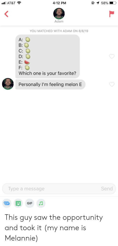 B C: 1 58%  4:12 PM  l AT&T  Adam  YOU MATCHED WITH ADAM ON 8/8/19  A:  B:  C:  D:  E:  F:  Which one is your favorite?  Personally I'm feeling melon E  Send  Type a message  GIF This guy saw the opportunity and took it (my name is Melannie)