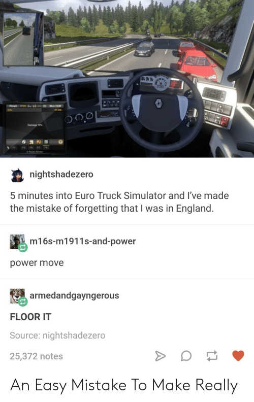 Simulator: 1,600-  Damage 10%  nightshadezero  5 minutes into Euro Truck Simulator and l've made  the mistake of forgetting that I was in England  m16s-m1911s-and-power  power move  armedandgayngerous  FLOOR IT  Source: nightshadezero  25,372 notes An Easy Mistake To Make Really