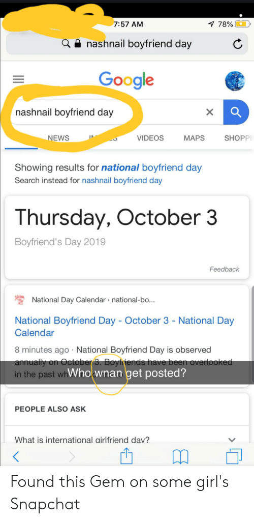 Girls, Google, and News: 1 78%O  7:57 AM  nashnail boyfriend day  Google  nashnail boyfriend day  SHOPP  NEWS  VIDEOS  МАPS  Showing results for national boyfriend day  Search instead for nashnail boyfriend day  Thursday, October 3  Boyfriend's Day 2019  Feedback  National Day Calendar national-bo...  National Boyfriend Day October 3 - National Day  Calendar  8 minutes ago National Boyfriend Day is observed  annually on October 3. Boyiniends have been overlooked  in the past whWhownan get posted?  PEOPLE ALSO ASK  What is international airlfriend dav?  > Found this Gem on some girl's Snapchat