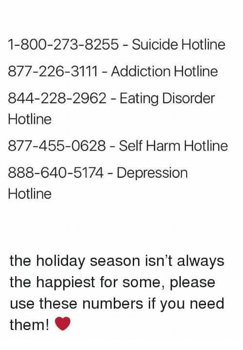 Depression, Suicide, and The Holiday: 1-800-273-8255 Suicide Hotline  877-226-3111 Addiction Hotline  844-228-2962 Eating Disorder  Hotline  877-455-0628 Self Harm Hotline  888-640-5174 Depression  Hotline  the holiday season isn't always  the happiest for some, please  use these numbers if you need  them!