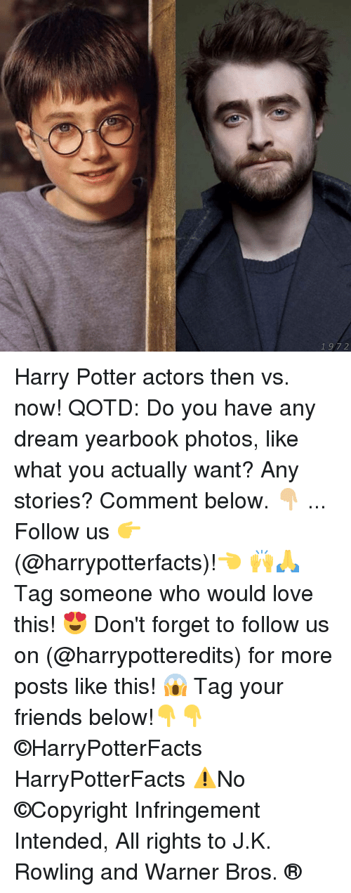 Comment Below: 1 97 2 Harry Potter actors then vs. now! QOTD: Do you have any dream yearbook photos, like what you actually want? Any stories? Comment below. 👇🏼 ... Follow us 👉(@harrypotterfacts)!👈 🙌🙏 Tag someone who would love this! 😍 Don't forget to follow us on (@harrypotteredits) for more posts like this! 😱 Tag your friends below!👇👇 ©HarryPotterFacts HarryPotterFacts ⚠No ©Copyright Infringement Intended, All rights to J.K. Rowling and Warner Bros. ®