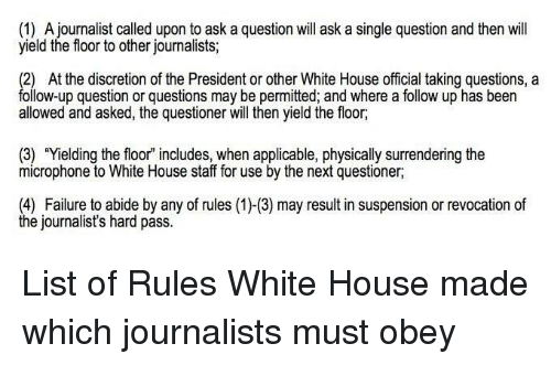 """Politics, White House, and House: (1) A journalist called upon to ask a question will ask a single question and then will  yield the floor to other journalists  (2) At the discretion of the President or other White House official taking questions, a  ollow-up question or questions may be permitted, and where a follow up has been  allowed and asked, the questioner will hen yield the floor  (3) """"Yielding the floor"""" includes, when applicable, physically surrendering the  microphone to White House staff for use by the next questioner,  (4) Failure to abide by any of rules (1)-(3) may result in suspension or revocation of  the journalist's hard pass."""