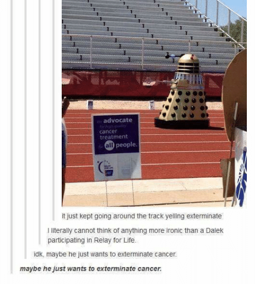 relay: 1  advocate  cancer  treatment  all people  it just kept going around the track yelling exterminate  I literally cannot think of anything more ironic than a Dalek  participating in Relay for Life.  idk, maybe he just wants to exterminate cancer.  maybe he just wants to exterminate cancer