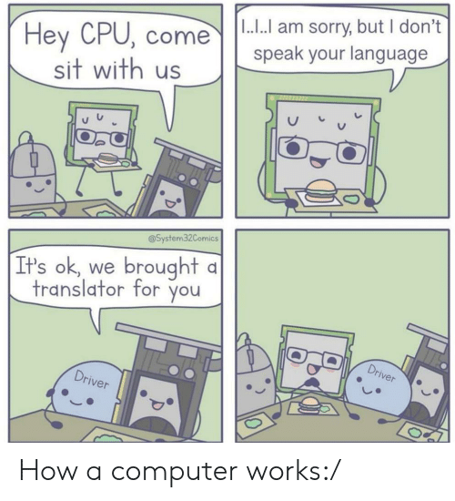 Sorry, Computer, and Translator: |1.... am sorry, but I don't  speak your language  Hey CPU, come  sit with us  @System32Comics  brought  It's ok, we  translator for you  Driver  Driver How a computer works:/