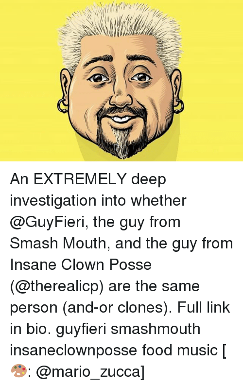 Food, Memes, and Music: 1% An EXTREMELY deep investigation into whether @GuyFieri, the guy from Smash Mouth, and the guy from Insane Clown Posse (@therealicp) are the same person (and-or clones). Full link in bio. guyfieri smashmouth insaneclownposse food music [🎨: @mario_zucca]