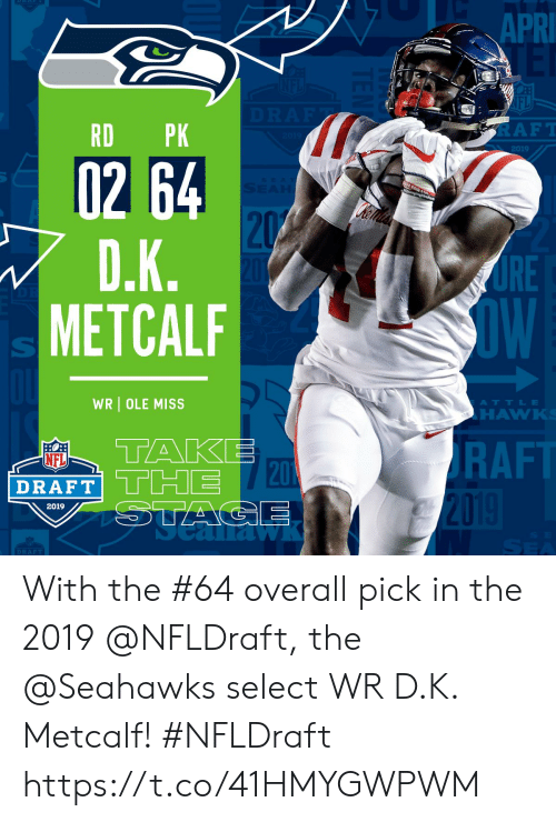 NFL draft: 1  APR  IFL  RD PK  RAFT  2019  02 64  RE  OW  METCALF  WR OLE MISS  ATTLE  HAWK  TAKE  RAFT  NFL  DRAFT THE  20  2019  DRAFT With the #64 overall pick in the 2019 @NFLDraft, the @Seahawks select WR D.K. Metcalf! #NFLDraft https://t.co/41HMYGWPWM