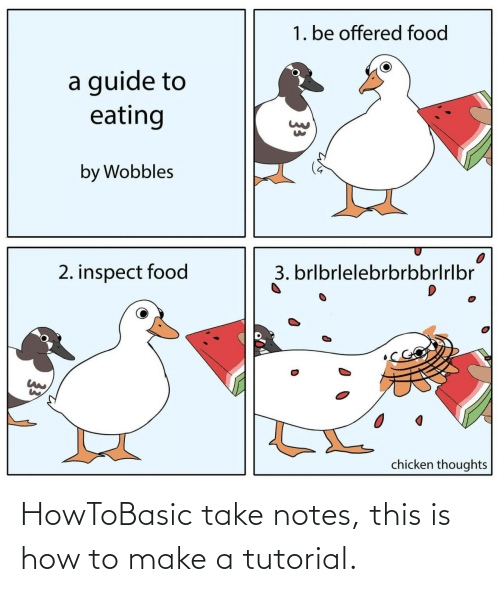 eating: 1. be offered food  a guide to  eating  by Wobbles  3. brlbrlelebrbrbbrlrlbr  2. inspect food  chicken thoughts  33 HowToBasic take notes, this is how to make a tutorial.
