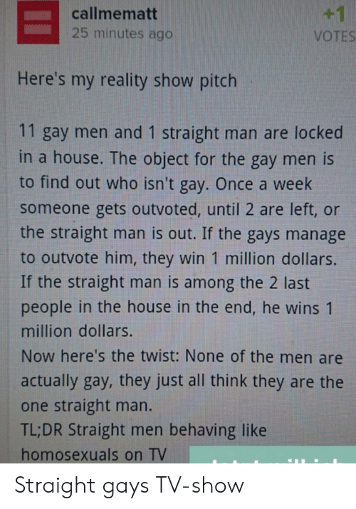 House, Reality, and Once: +1  callmematt  25 minutes ago  VOTES  Here's my reality show pitch  11 gay men and 1 straight man are locked  in a house. The object for the gay men is  to find out who isn't gay. Once a week  someone gets outvoted, until 2 are left, or  the straight man is out. If the gays manage  to outvote him, they win 1 million dollars.  If the straight man is among the 2 last  people in the house in the end, he wins 1  million dollars.  Now here's the twist: None of the men are  actually gay, they just all think they are the  one straight man.  TL;DR Straight men behaving like  homosexuals on TV Straight gays TV-show