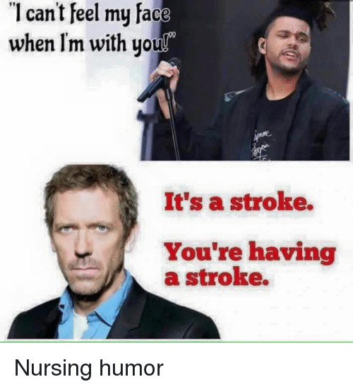 nursing humor: 1 can't feel my face  when Im with you  070  It's a stroke.  You're having  a stroke. Nursing humor