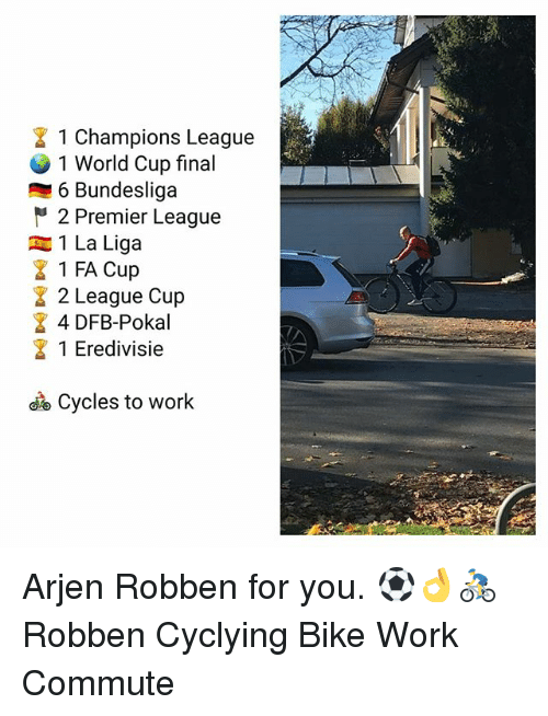 Memes, Premier League, and Work: 1 Champions League  1 World Cup final  6 Bundesliga  2 Premier League  1 La Liga  1 FA Cup  2 League Cup  4 DFB-Pokal  1 Eredivisie  Cycles to work Arjen Robben for you. ⚽️👌🚴‍♂️ Robben Cyclying Bike Work Commute