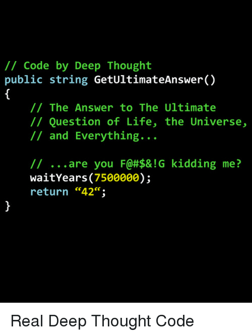 """Life, Thought, and Answer: /1 Code by Deep Thought  public string GetUltimateAnswer()  // The Answer to The Ultimate  // Question of Life, the Universe,  // and Everything...  // are you F@#$& ! G  waitYears (7500000);  return """"42"""";  kidding  me?  ce. Real Deep Thought Code"""