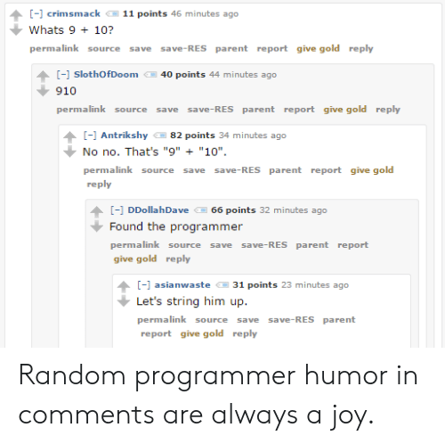 "Programmer Humor, Joy, and Gold: -1 crimsmack  11 points 46 minutes ago  Whats 9+ 10?  permalink  save-RES parent report give gold reply  source  save  [-] SlothOfDoom  40 points 44 minutes ago  910  permalink source  save-RES parent report give gold reply  save  ] Antrikshy  82 points 34 minutes ago  No no. That's ""9"" ""10""  permalink source  save-RES parent report give gold  save  reply  [- DDollahDave  66 points 32 minutes ago  Found the programmer  permalink source  save save-RES parent report  give gold reply  [ asianwaste  31 points 23 minutes ago  Let's string him up  permalink source  save-RES parent  save  report give gold reply Random programmer humor in comments are always a joy."