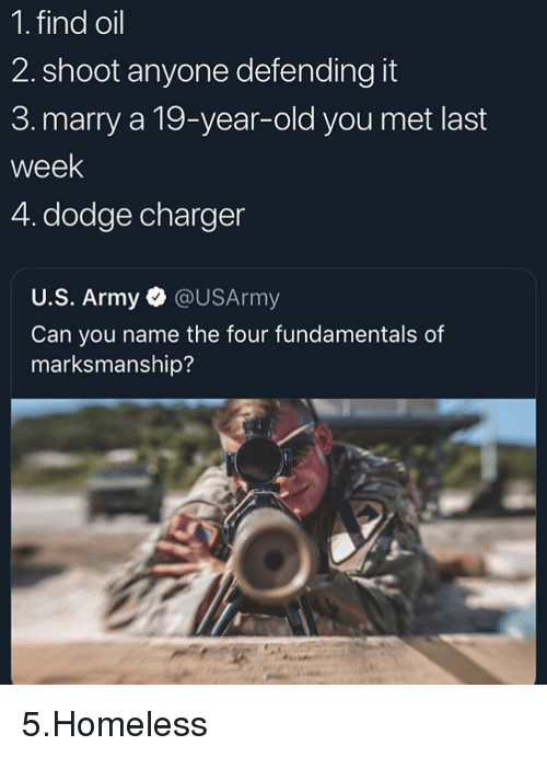 Funny, Homeless, and Army: 1. find oil  2. shoot anyone defending it  3. marry a 19-year-old you met last  week  4. dodge charger  U.S. Army @USArmy  Can you name the four fundamentals of  marksmanship? 5.Homeless