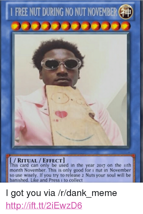 "2017: 1 FREE NUT DURING NO NUT NOVEMBER(  I/RITUAL/EFFECT  This card can only be used in the year 2017 on the ith  month November. This is only good for i nut in November  so use wisely. If you try to release 2 Nuts your soul will be  banished. Like and Press 1 to collect <p>I got you via /r/dank_meme <a href=""http://ift.tt/2iEwzD6"">http://ift.tt/2iEwzD6</a></p>"