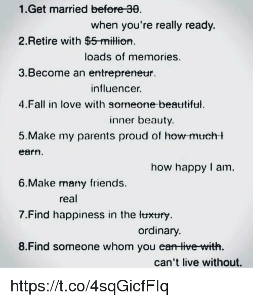 Entrepreneur: 1.Get married befere 30  when you're really ready.  2.Retire with $5-million  loads of memories.  3.Become an entrepreneur.  influencer.  4.Fall in love with someone beatttiful  inner beauty  5.Make my parents proud of how-mucht  earn  how happy I am.  6.Make mary friends  real  7·Find happiness in the lthtry  ordinary  8.Find someone whom you ea live with  can't live without. https://t.co/4sqGicfFIq