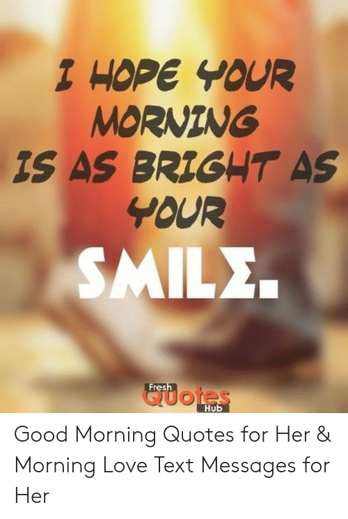 1 Hope Your Morning Is As Brig T As Your Smile Fres Hub Good Morning Quotes For Her Morning Love Text Messages For Her Love Meme On Awwmemes Com