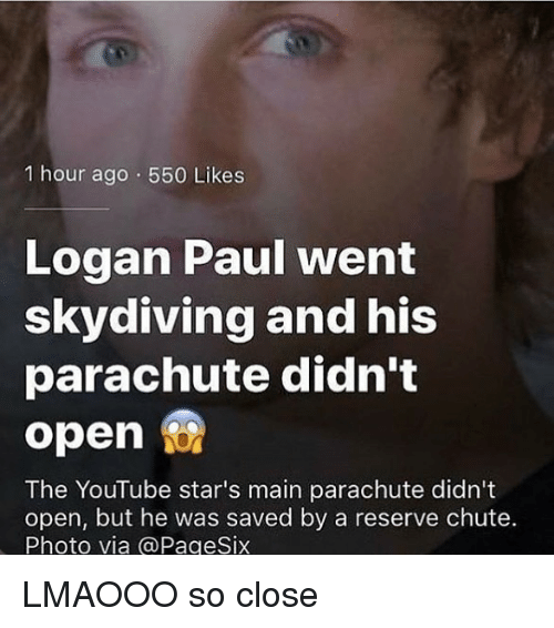 Memes, youtube.com, and Stars: 1 hour ago 550 Likes  Logan Paul went  skydiving and his  parachute didn't  open  The YouTube star's main parachute didn't  open, but he was saved by a reserve chute.  Photo via @PageSix LMAOOO so close