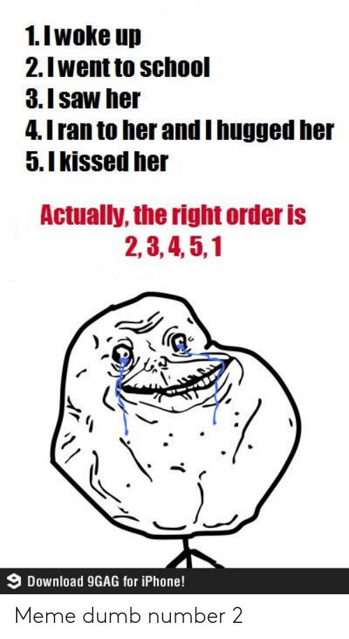 9gag: 1.I woke up  2.Iwent to school  3.Isaw her  4.I ran to her andI hugged her  5.Ikissed her  Actually, the right order is  2,3,4,5,1  Download 9GAG for iPhone! Meme dumb number 2