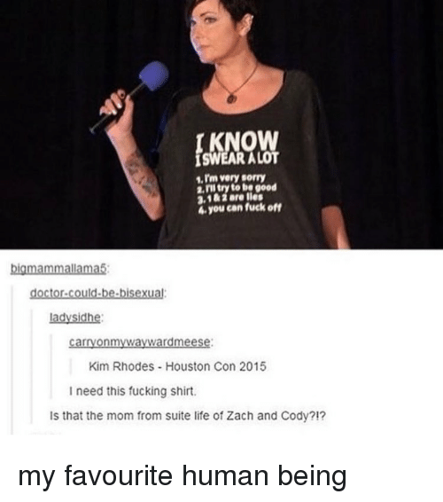 zach and cody: 1.I'm very sorry  2.rll try to be good  2.1&iare lles  4 you can fuck off  big mammallama5  doctor could-be bisexual  Lady Sidhe:  carryonmywaywardmeese:  Kim Rhodes Houston Con 2015  I need this fucking shirt.  Is that the mom from suite life of Zach and Cody?!? my favourite human being
