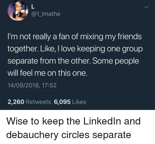LinkedIn: @1_Imathe  I'm not really a fan of mixing my friends  together. Like, I love keeping one group  separate from the other. Some people  will feel me on this one.  14/09/2018, 17:52  2,260 Retweets 6,095 Likes Wise to keep the LinkedIn and debauchery circles separate
