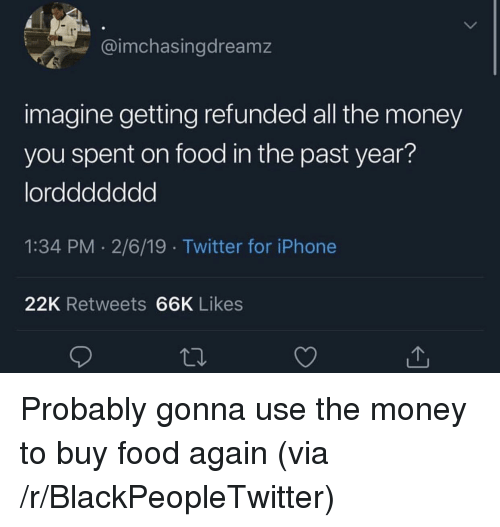 Blackpeopletwitter, Food, and Iphone: 1  @imchasingdreamz  imagine getting refunded all the money  you spent on food in the past year?  lorddddddd  1:34 PM 2/6/19 Twitter for iPhone  22K Retweets 66K Likes Probably gonna use the money to buy food again (via /r/BlackPeopleTwitter)