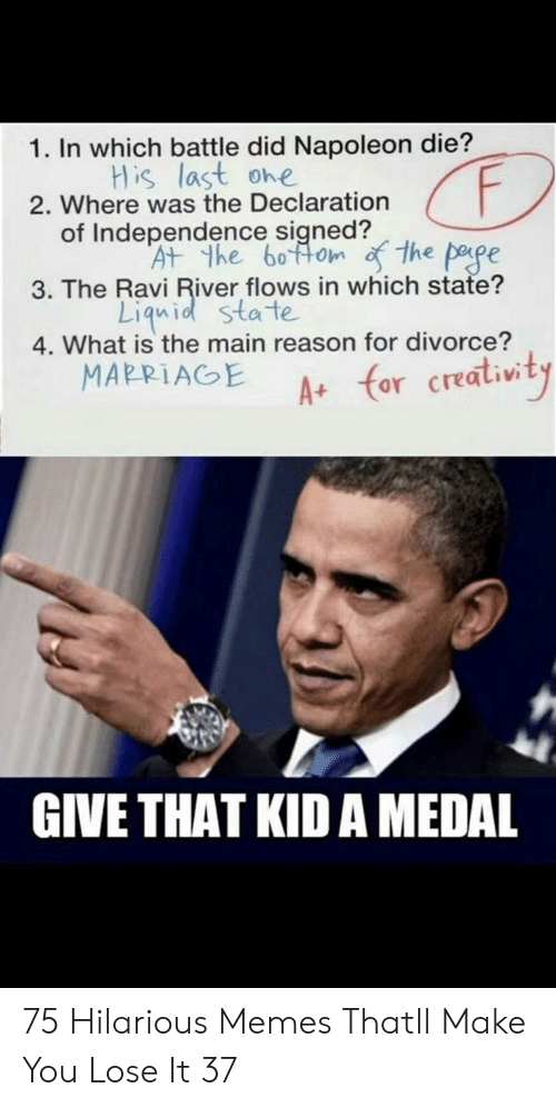 Memes, What Is, and Divorce: 1. In which battle did Napoleon die?  His last ohe  2. Where was the Declaration  pape  3. The Ravi River flows in which state?  of Independence sined  the pepe  At the 60ttom  Liquid sta te  4. What is the main reason for divorce?  MAPP İ AGE A+ for creativity  GIVE THAT KID A MEDAL 75 Hilarious Memes Thatll Make You Lose It 37