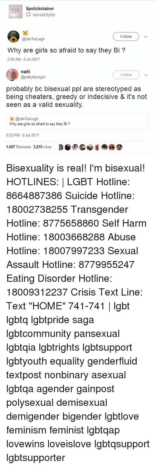 """Why Are Girls: 1  istickstainer  nevaehtyler  Follow  @JahTooLegit  Why are girls so afraid to say they Bi?  5:56 AM-8 Jul 2017  nañi  @pettyblackgir  Follow  probably bc bisexual ppl are stereotyped as  being cheaters, greedy or indecisive & it's not  seen as a valid sexuality.  보 @JahTooLegit  Why are girls so afraid to say they Bi?  9:35 PM-9 Jul 2017  1,667 Retweets 3,210 Likes  BORG Bisexuality is real! I'm bisexual! HOTLINES:   LGBT Hotline: 8664887386 Suicide Hotline: 18002738255 Transgender Hotline: 8775658860 Self Harm Hotline: 18003668288 Abuse Hotline: 18007997233 Sexual Assault Hotline: 8779955247 Eating Disorder Hotline: 18009312237 Crisis Text Line: Text """"HOME"""" 741-741   lgbt lgbtq lgbtpride saga lgbtcommunity pansexual lgbtqia lgbtrights lgbtsupport lgbtyouth equality genderfluid textpost nonbinary asexual lgbtqa agender gainpost polysexual demisexual demigender bigender lgbtlove feminism feminist lgbtqap lovewins loveislove lgbtqsupport lgbtsupporter"""