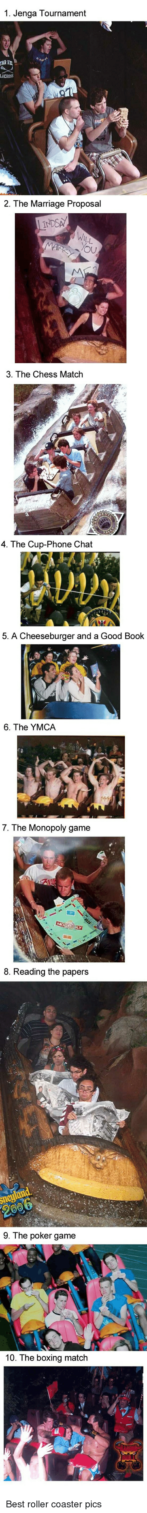 A Cheeseburger: 1. Jenga Tournament  2. The Marriage Proposal  3. The Chess Match  4. The Cup-Phone Chat  5. A Cheeseburger and a Good Book  6. The YMCA  7. The Monopoly game  8. Reading the papers  9. The poker game  10. The boxing match Best roller coaster pics