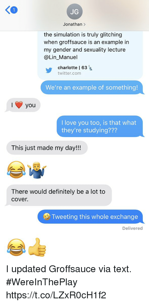 simulation: 1  JG  Jonathan >  the simulation is truly glitching  when groffsauce is an example in  my gender and sexuality lecture  @Lin_Manuel  charlotte l 63  twitter.com  We're an example of something!  you  I love you too, is that what  they're studying???  This just made my day!!!  There would definitely be a lot to  cover.  Tweeting this whole exchange  Delivered I updated Groffsauce via text.  #WereInThePlay https://t.co/LZxR0cH1f2