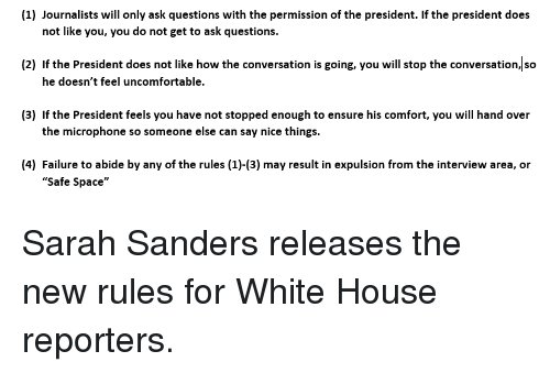 """Politics, White House, and Ensure: (1) Journalists will only ask questions with the permission of the president. If the president does  not like you, you do not get to ask questions.  (2) If the President does not like how the conversation is going, you will stop the conversation, so  he doesn't feel uncomfortable.  (3) If the President feels you have not stopped enough to ensure his comfort, you will hand over  the microphone so someone else can say nice things.  4) Failure to abide by any of the rules (1)-3) may result in expulsion from the interview area, or  """"Safe Space"""