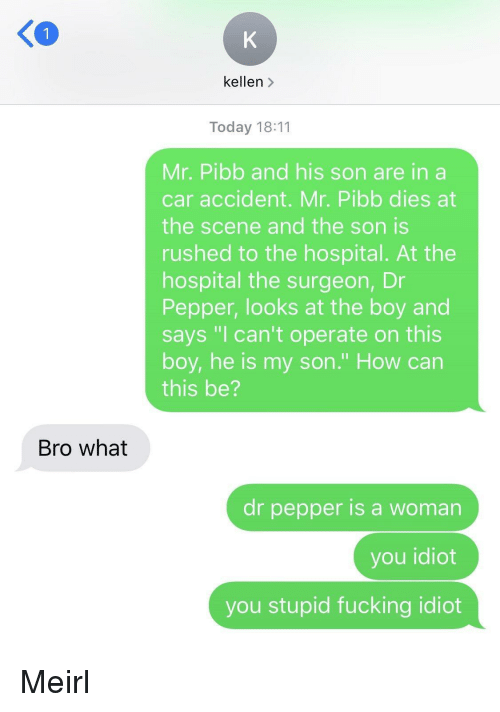 """dr pepper: 1  kellen >  Today 18:11  Mr. Pibb and his son are in a  car accident. Mr. Pibb dies at  the scene and the son is  rushed to the hospital. At the  hospital the surgeon, Dr  Pepper, looks at the boy and  says """"I can't operate on this  boy, he is my son."""" How can  this be?  Bro what  dr pepper is a woman  you idiot  you stupid fucking idiot Meirl"""