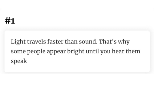 Light, Sound, and Why:  #1  Light travels faster than sound. That's why  some people appear bright until you hear them  speak