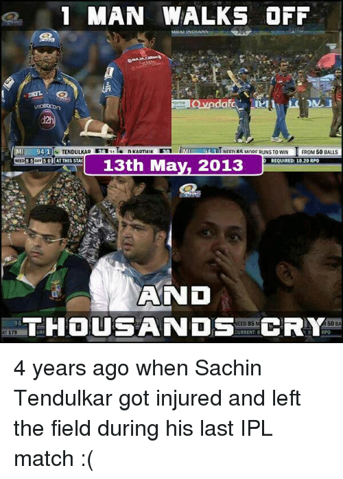 tendulkar: 1 MAN WALKS OFF  VIDEOCOn  TENDULKAR 3sa21T  94-1  NEEn R5 MnRF RUNS TO WIN  FROM 50 BALLS  NEED 8 SoFF 5 01 AT THIS STAC  REQUIRED: 10.20 RPO  13th May, 2013  AND  THOUSANDS  URRENT:8  CRY  EED 85  94  50  B 4 years ago when Sachin Tendulkar got injured and left the field during his last IPL match :(