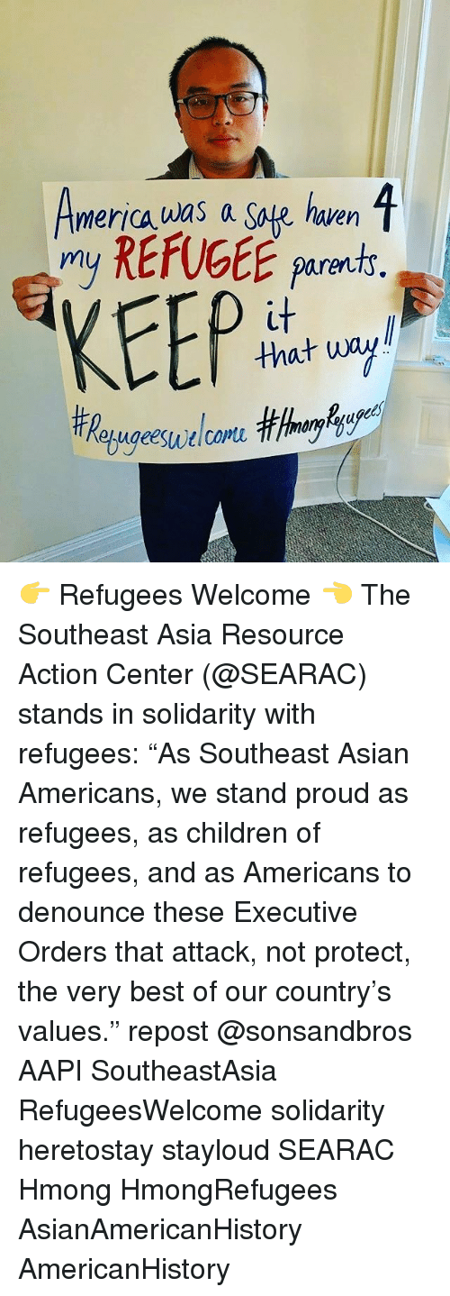 """safe haven: 1  merica was a Safe haven  my REfUGEE parents  KEEP  that wa 👉 Refugees Welcome 👈 The Southeast Asia Resource Action Center (@SEARAC) stands in solidarity with refugees: """"As Southeast Asian Americans, we stand proud as refugees, as children of refugees, and as Americans to denounce these Executive Orders that attack, not protect, the very best of our country's values."""" repost @sonsandbros AAPI SoutheastAsia RefugeesWelcome solidarity heretostay stayloud SEARAC Hmong HmongRefugees AsianAmericanHistory AmericanHistory"""