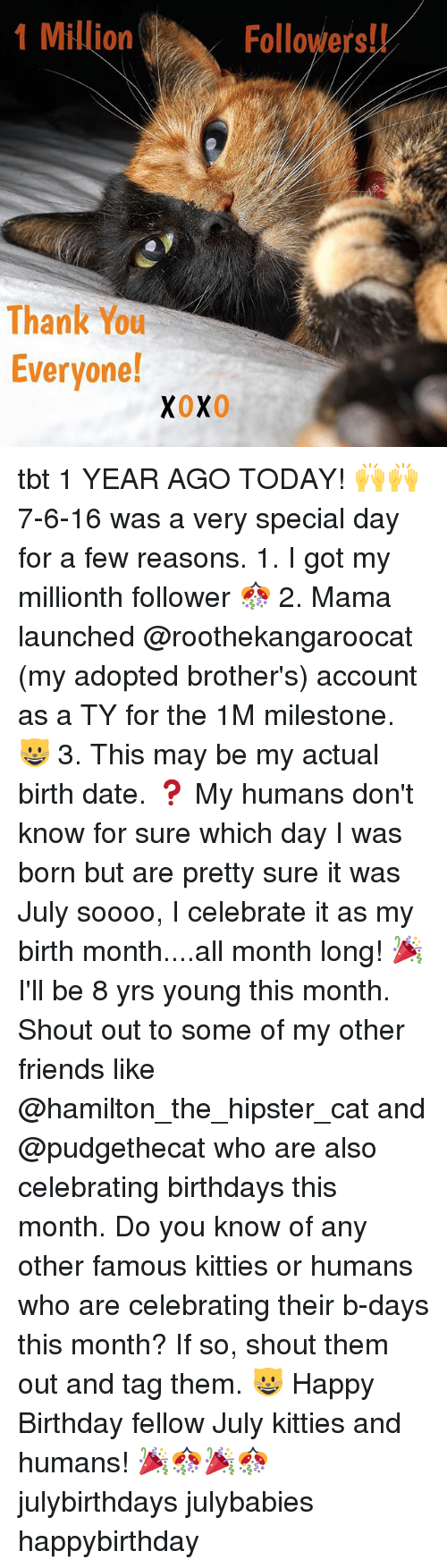 Birthday, Friends, and Hipster: 1 Million  Followers!!  Thank You  Everyone!  XOX0 tbt 1 YEAR AGO TODAY! 🙌🙌 7-6-16 was a very special day for a few reasons. 1. I got my millionth follower 🎊 2. Mama launched @roothekangaroocat (my adopted brother's) account as a TY for the 1M milestone. 😺 3. This may be my actual birth date. ❓ My humans don't know for sure which day I was born but are pretty sure it was July soooo, I celebrate it as my birth month....all month long! 🎉 I'll be 8 yrs young this month. Shout out to some of my other friends like @hamilton_the_hipster_cat and @pudgethecat who are also celebrating birthdays this month. Do you know of any other famous kitties or humans who are celebrating their b-days this month? If so, shout them out and tag them. 😺 Happy Birthday fellow July kitties and humans! 🎉🎊🎉🎊 julybirthdays julybabies happybirthday