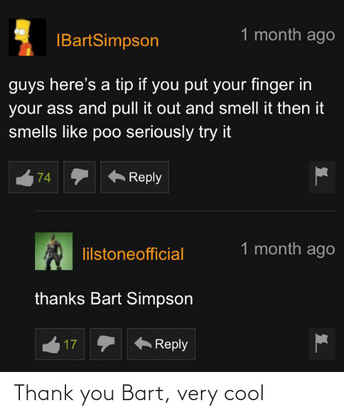 Bart Simpson: 1 month ago  IBartSimpson  guys here's a tip if you put your finger in  your ass and pull it out and smell it then it  smells like poo seriously try it  Reply  74  1 month ago  lilstoneofficial  thanks Bart Simpson  Reply  17 Thank you Bart, very cool