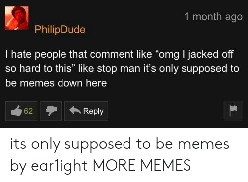 "i hate people: 1 month ago  PhilipDude  I hate people that comment like ""omg I jacked off  so hard to this"" like stop man it's only supposed to  be memes down here its only supposed to be memes by ear1ight MORE MEMES"