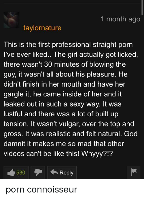 whyyy: 1 month ago  taylornature  This is the first professional straight porn  I've ever liked.. The girl actually got licked,  there wasn't 30 minutes of blowing the  guy, it wasn't all about his pleasure. He  didn't finish in her mouth and have her  gargle it, he came inside of her and it  leaked out in such a sexy way. It was  lustful and there was a lot of built up  tension. It wasn't vulgar, over the top and  gross. It was realistic and felt natural. God  damnit it makes me so mad that other  videos can't be like this! Whyyy?!? porn connoisseur