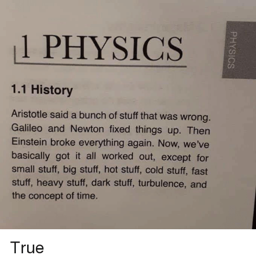 Aristotle: 1 PHYSICS  1.1 History  Aristotle said a bunch of stuff that was wrong  Galileo and Newton fixed things up. Then  Einstein broke everything again. Now, we've  basically got it all worked out, except for  small stuff, big stuff, hot stuff, cold stuff, fast  stuff, heavy stuff, dark stuff, turbulence, and  the concept of time. True