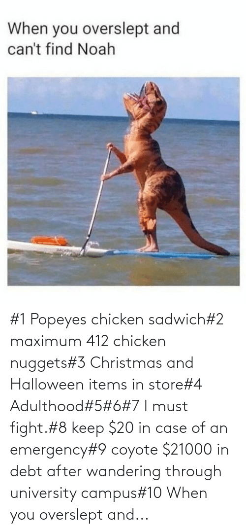 Halloween: #1 Popeyes chicken sadwich#2 maximum 412 chicken nuggets#3 Christmas and Halloween items in store#4 Adulthood#5#6#7 I must fight.#8 keep $20 in case of an emergency#9 coyote $21000 in debt after wandering through university campus#10 When you overslept and...