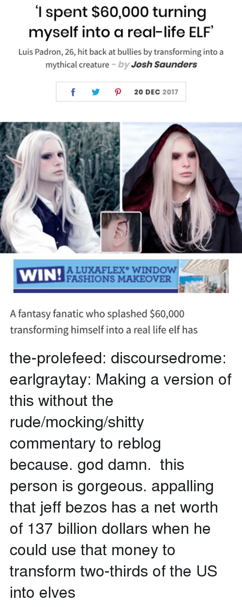 Elf, Fanatic, and God: '1 spent $60,000 turning  myself into a real-life ELF  Luis Padron, 26, hit back at bullies by transforming into a  mythical creature by Josh Saunders  y ρ 20DEC 2017  WIN!ACU  ALUXAFLEX WINDOW  FASHIONS MAKEOVER  A fantasy fanatic who splashed $60,000  transforming himself into a real life elf has the-prolefeed:  discoursedrome:  earlgraytay: Making a version of this without the rude/mocking/shitty commentary to reblog because.god damn. this person is gorgeous.  appalling that jeff bezos has a net worth of 137 billion dollars when he could use that money to transform two-thirds of the US into elves